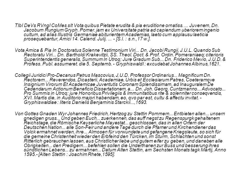 TIbI DeVs RVngI CoMes sIt Vota quibus Pietate erudita & pia eruditione ornatiss. ... Juvenem, Dn. Jacobum Rungium Gryph. Pomer. jam ex Universitate patria ad capiendum uberiorem ingenio cultum, ad alias Illustris Germaniae abiturientem Academias, laeto cum applausu laeticia prosequebantur, Amici 14. Calend. Julij. ... - [S.l. : s.n.,17 w.].